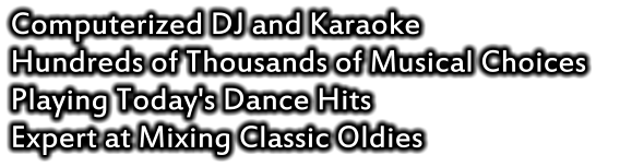 Computerized DJ and Karaoke Hundreds of Thousands of Musical Choices    Playing Today's Dance Hits Expert at Mixing Classic Oldies